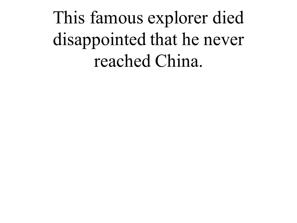 This famous explorer died disappointed that he never reached China.