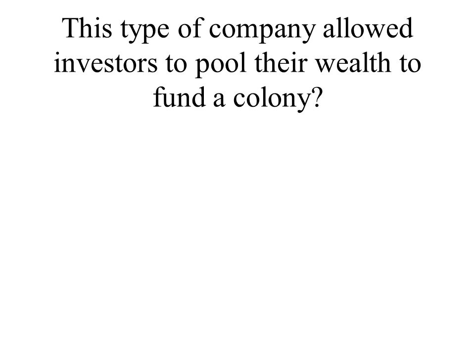 This type of company allowed investors to pool their wealth to fund a colony