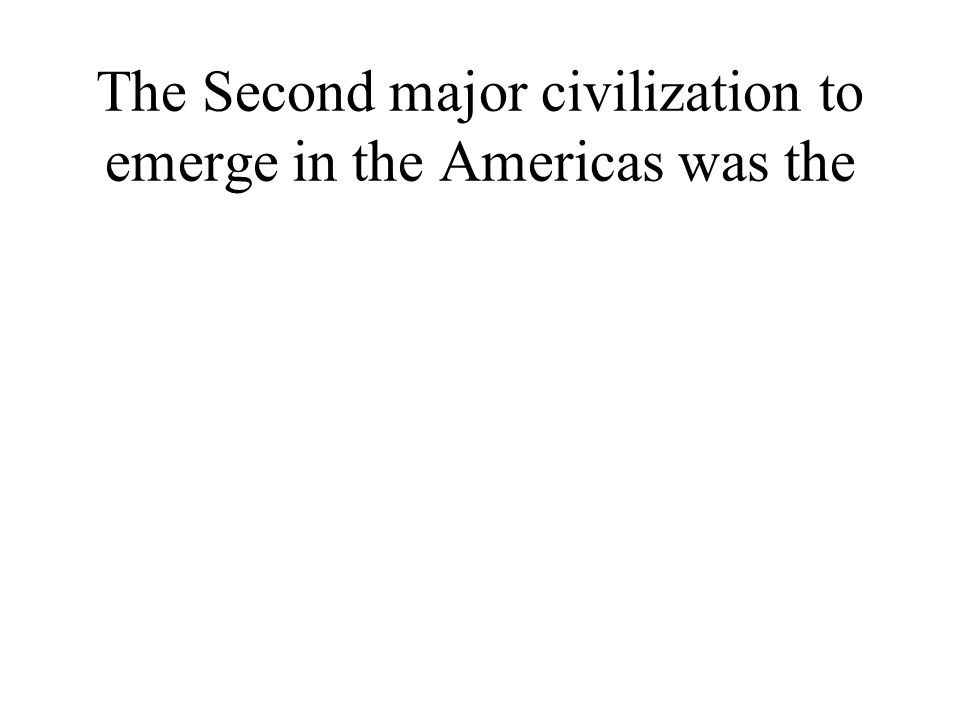 The Second major civilization to emerge in the Americas was the