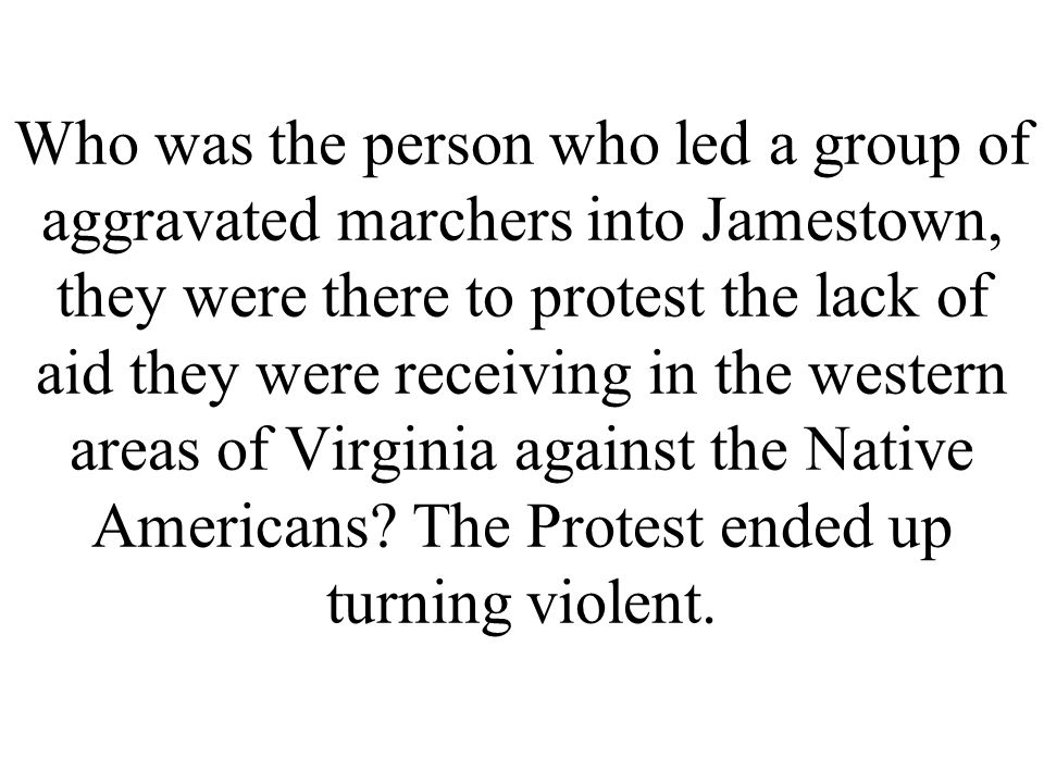 Who was the person who led a group of aggravated marchers into Jamestown, they were there to protest the lack of aid they were receiving in the wester