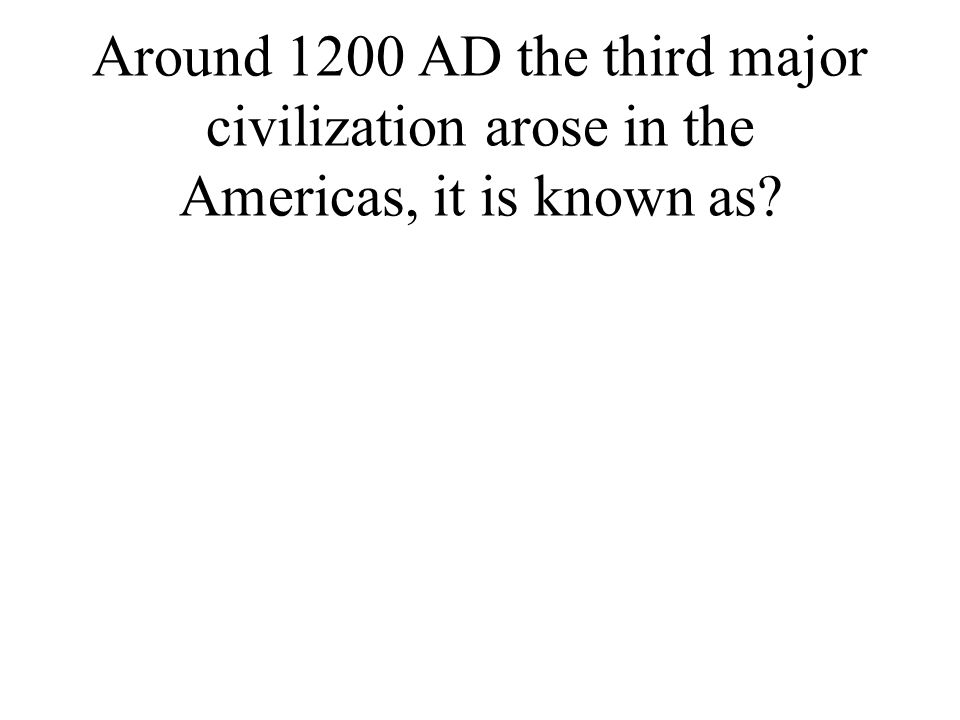 Around 1200 AD the third major civilization arose in the Americas, it is known as?
