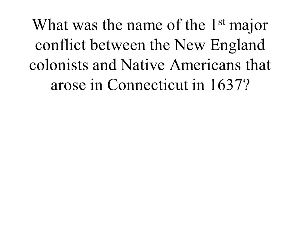 What was the name of the 1 st major conflict between the New England colonists and Native Americans that arose in Connecticut in 1637?