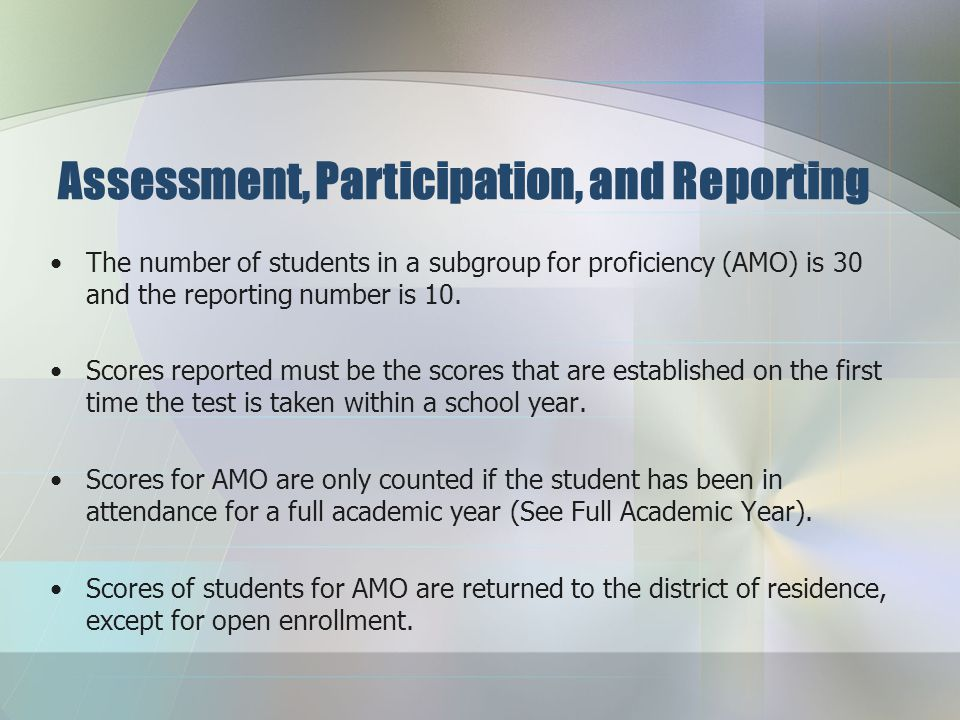 Assessment, Participation, and Reporting Assess all students in grades 3-8, and 11 if they are enrolled in school on the day of testing. All schools a