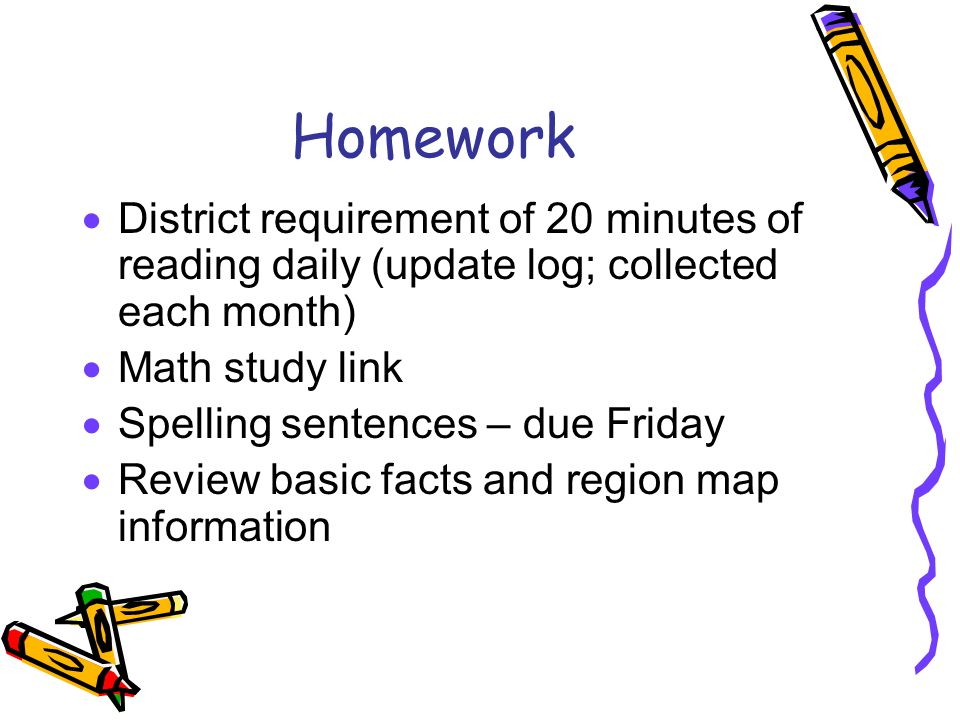 Homework  District requirement of 20 minutes of reading daily (update log; collected each month)  Math study link  Spelling sentences – due Friday  Review basic facts and region map information
