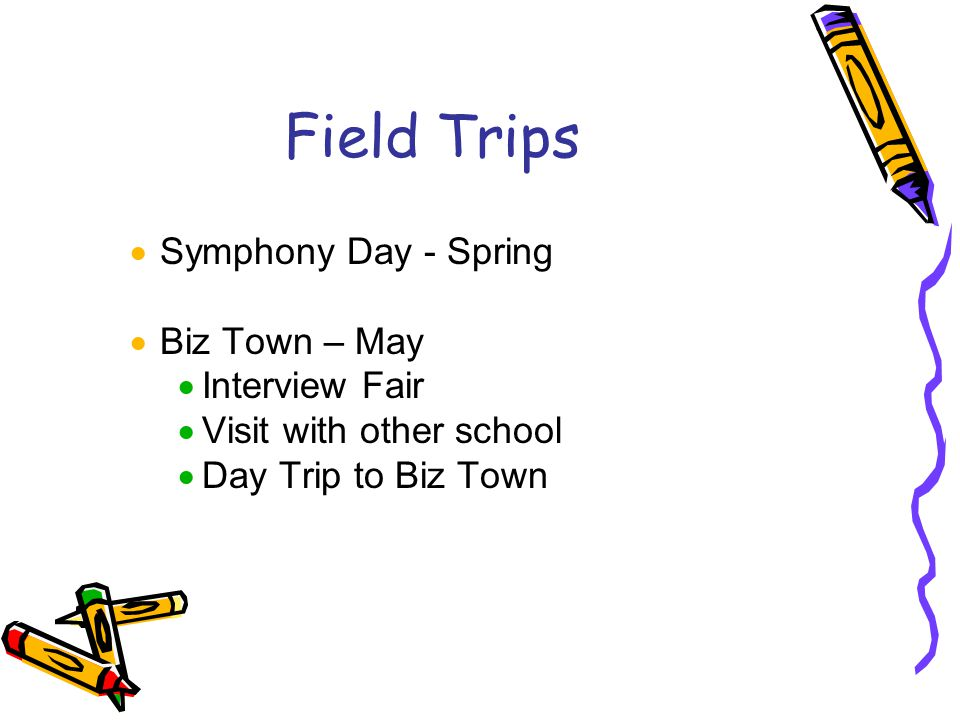 Field Trips  Symphony Day - Spring  Biz Town – May  Interview Fair  Visit with other school  Day Trip to Biz Town