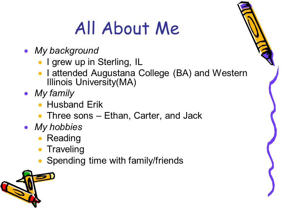 All About Me  My background  I grew up in Sterling, IL  I attended Augustana College (BA) and Western Illinois University(MA)  My family  Husband Erik  Three sons – Ethan, Carter, and Jack  My hobbies  Reading  Traveling  Spending time with family/friends