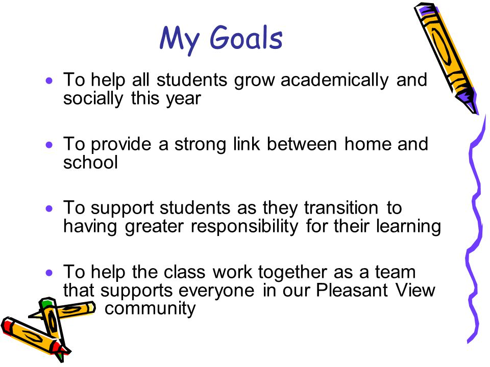 My Goals  To help all students grow academically and socially this year  To provide a strong link between home and school  To support students as they transition to having greater responsibility for their learning  To help the class work together as a team that supports everyone in our Pleasant View community