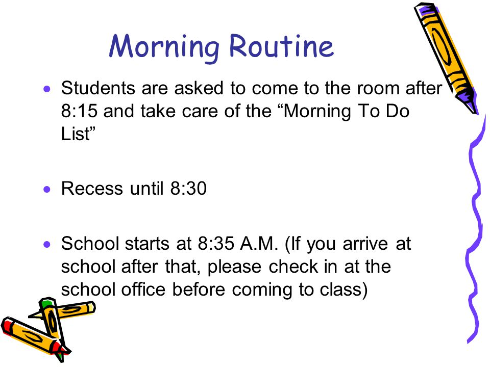 Morning Routine  Students are asked to come to the room after 8:15 and take care of the Morning To Do List  Recess until 8:30  School starts at 8:35 A.M.