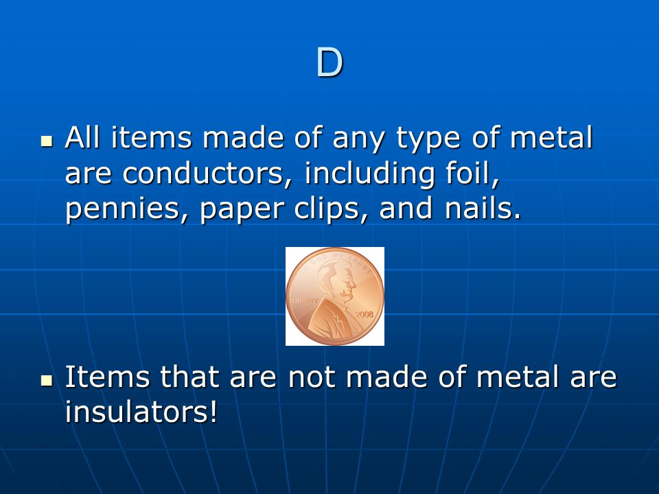 D All items made of any type of metal are conductors, including foil, pennies, paper clips, and nails.