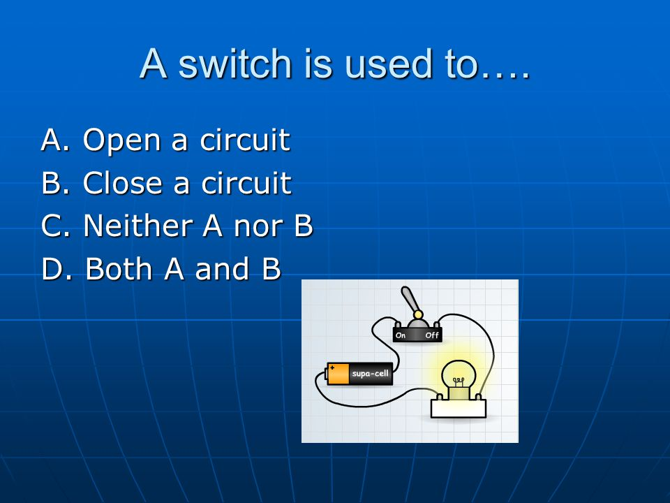 A switch is used to…. A. Open a circuit B. Close a circuit C. Neither A nor B D. Both A and B