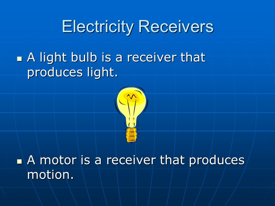 Electricity Receivers A light bulb is a receiver that produces light.