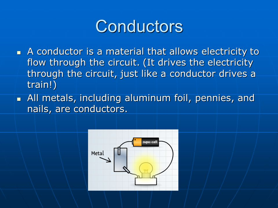 Conductors A conductor is a material that allows electricity to flow through the circuit. (It drives the electricity through the circuit, just like a