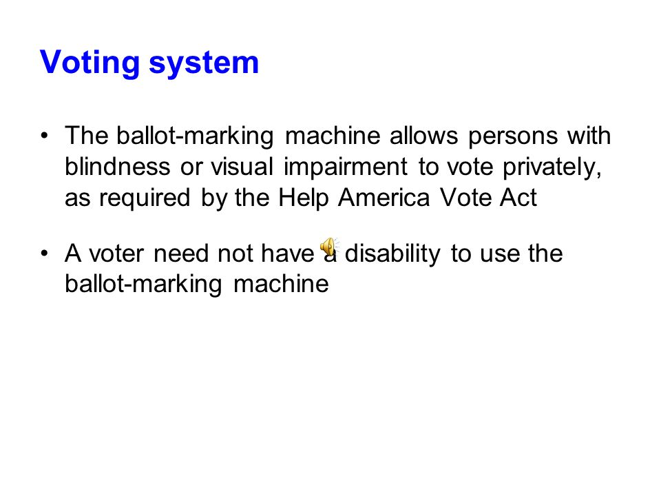 Voting system Also, a ballot-marking machine will be available at each precinct for voters who need assistance in marking their ballots (Insert picture here of voter using ballot-marking machine at polls)