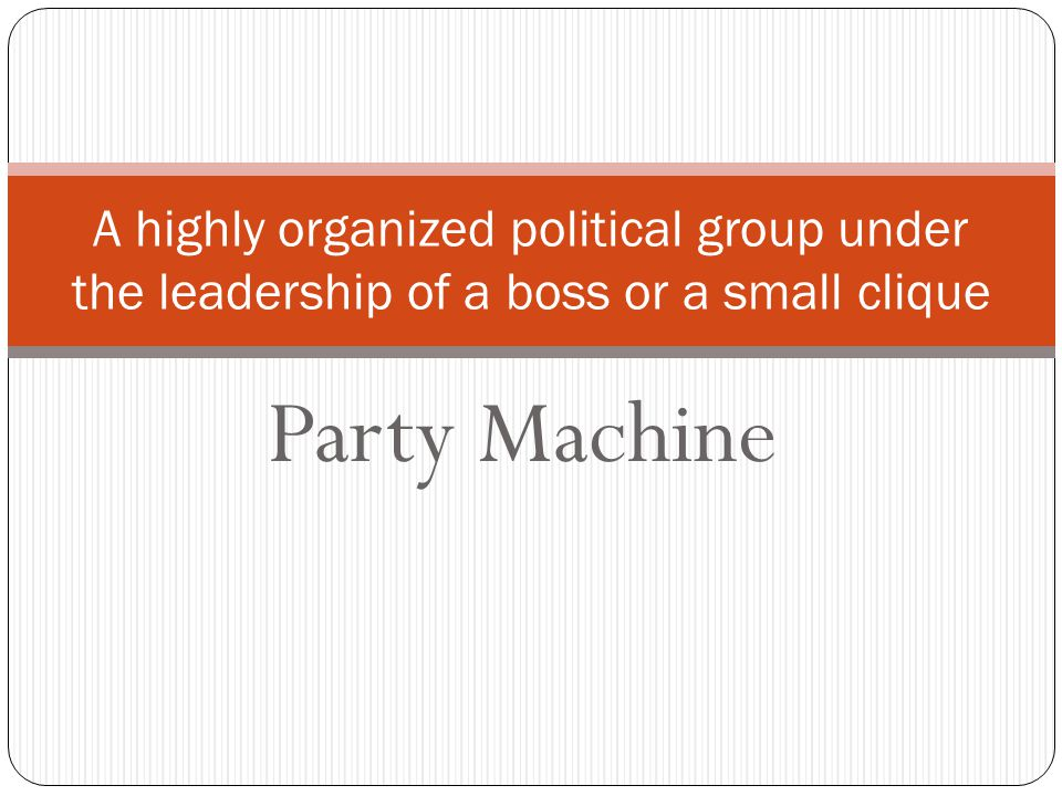 Party Machine A highly organized political group under the leadership of a boss or a small clique