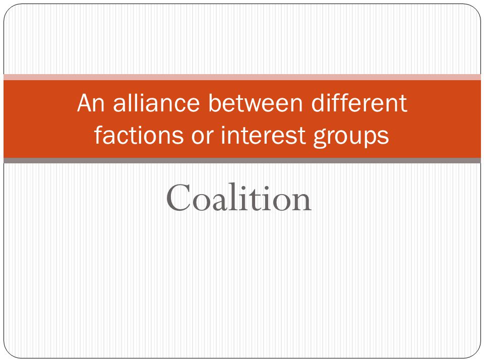 Coalition An alliance between different factions or interest groups