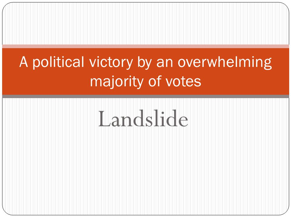 Landslide A political victory by an overwhelming majority of votes