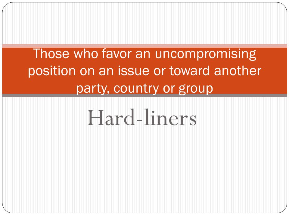 Hard-liners Those who favor an uncompromising position on an issue or toward another party, country or group