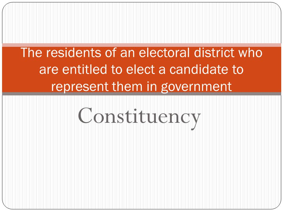 Constituency The residents of an electoral district who are entitled to elect a candidate to represent them in government