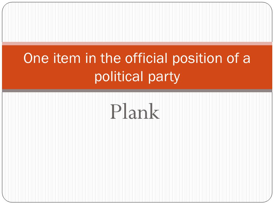 Plank One item in the official position of a political party