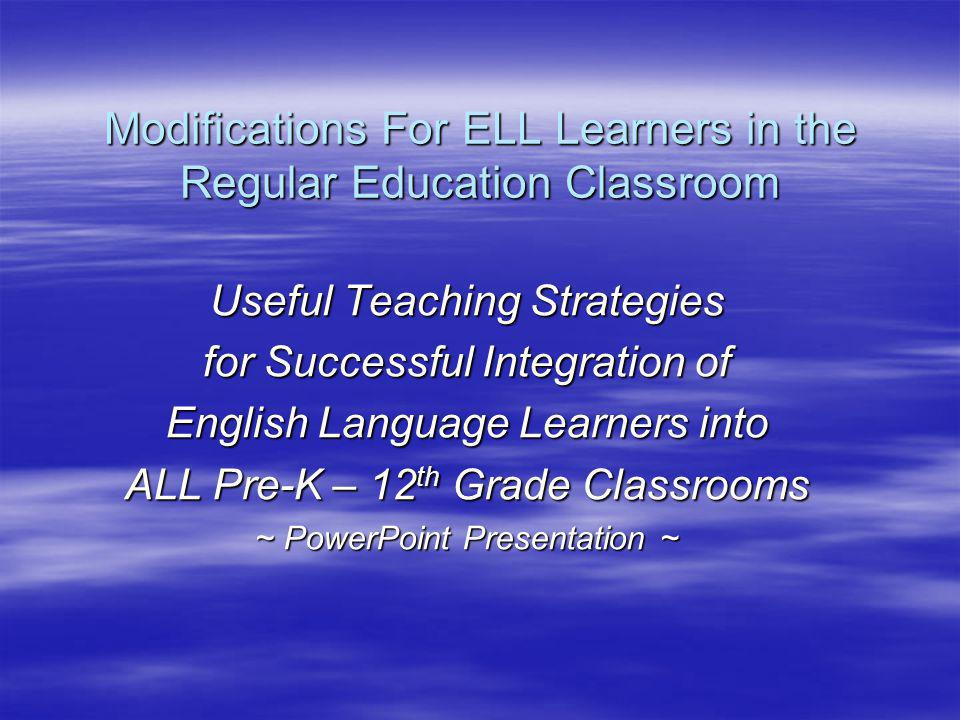 Modifications For ELL Learners in the Regular Education Classroom Useful Teaching Strategies for Successful Integration of English Language Learners into ALL Pre-K – 12 th Grade Classrooms ~ PowerPoint Presentation ~