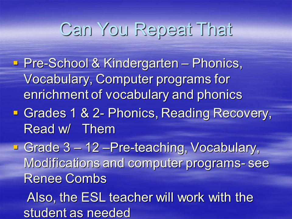 Can You Repeat That  Pre-School & Kindergarten – Phonics, Vocabulary, Computer programs for enrichment of vocabulary and phonics  Grades 1 & 2- Phonics, Reading Recovery, Read w/ Them  Grade 3 – 12 –Pre-teaching, Vocabulary, Modifications and computer programs- see Renee Combs Also, the ESL teacher will work with the student as needed Also, the ESL teacher will work with the student as needed