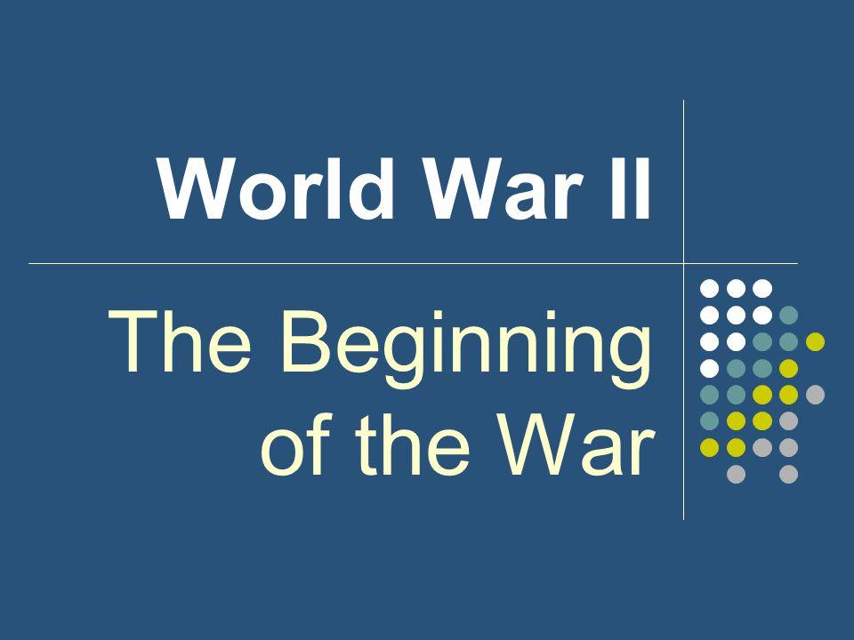 World War II The Beginning of the War