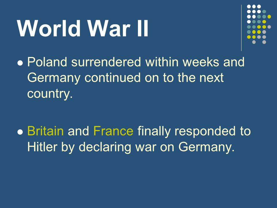 World War II Poland surrendered within weeks and Germany continued on to the next country. Britain and France finally responded to Hitler by declaring