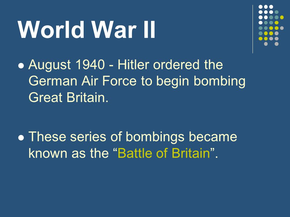 "World War II August 1940 - Hitler ordered the German Air Force to begin bombing Great Britain. These series of bombings became known as the ""Battle of"