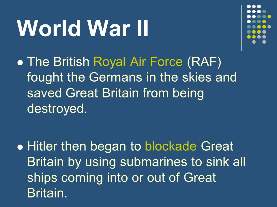 World War II The British Royal Air Force (RAF) fought the Germans in the skies and saved Great Britain from being destroyed. Hitler then began to bloc