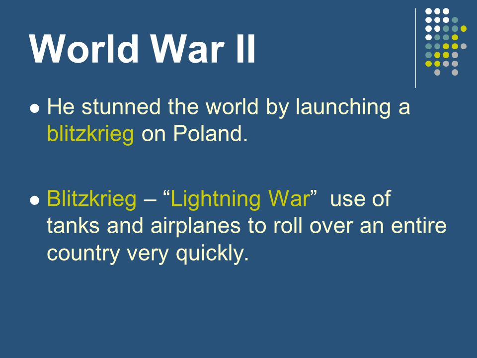 "World War II He stunned the world by launching a blitzkrieg on Poland. Blitzkrieg – ""Lightning War"" use of tanks and airplanes to roll over an entire"
