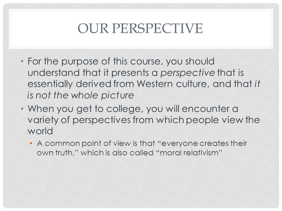 OUR PERSPECTIVE For the purpose of this course, you should understand that it presents a perspective that is essentially derived from Western culture, and that it is not the whole picture When you get to college, you will encounter a variety of perspectives from which people view the world A common point of view is that everyone creates their own truth, which is also called moral relativism