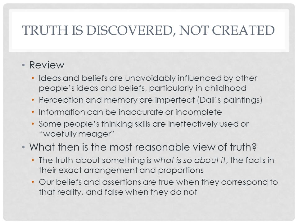 TRUTH IS DISCOVERED, NOT CREATED Review Ideas and beliefs are unavoidably influenced by other people's ideas and beliefs, particularly in childhood Perception and memory are imperfect (Dali's paintings) Information can be inaccurate or incomplete Some people's thinking skills are ineffectively used or woefully meager What then is the most reasonable view of truth.