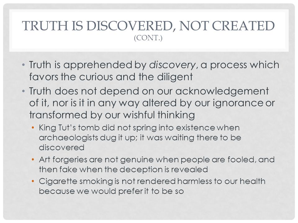 TRUTH IS DISCOVERED, NOT CREATED (CONT.) Truth is apprehended by discovery, a process which favors the curious and the diligent Truth does not depend on our acknowledgement of it, nor is it in any way altered by our ignorance or transformed by our wishful thinking King Tut's tomb did not spring into existence when archaeologists dug it up; it was waiting there to be discovered Art forgeries are not genuine when people are fooled, and then fake when the deception is revealed Cigarette smoking is not rendered harmless to our health because we would prefer it to be so