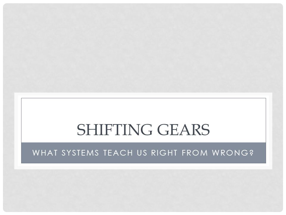 SHIFTING GEARS WHAT SYSTEMS TEACH US RIGHT FROM WRONG