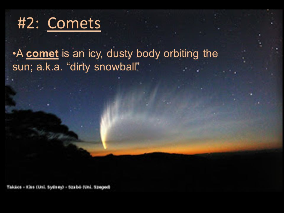 #2: Comets A comet is an icy, dusty body orbiting the sun; a.k.a. dirty snowball