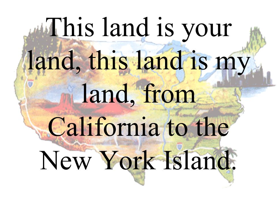 This land is your land, this land is my land, from California to the New York Island.