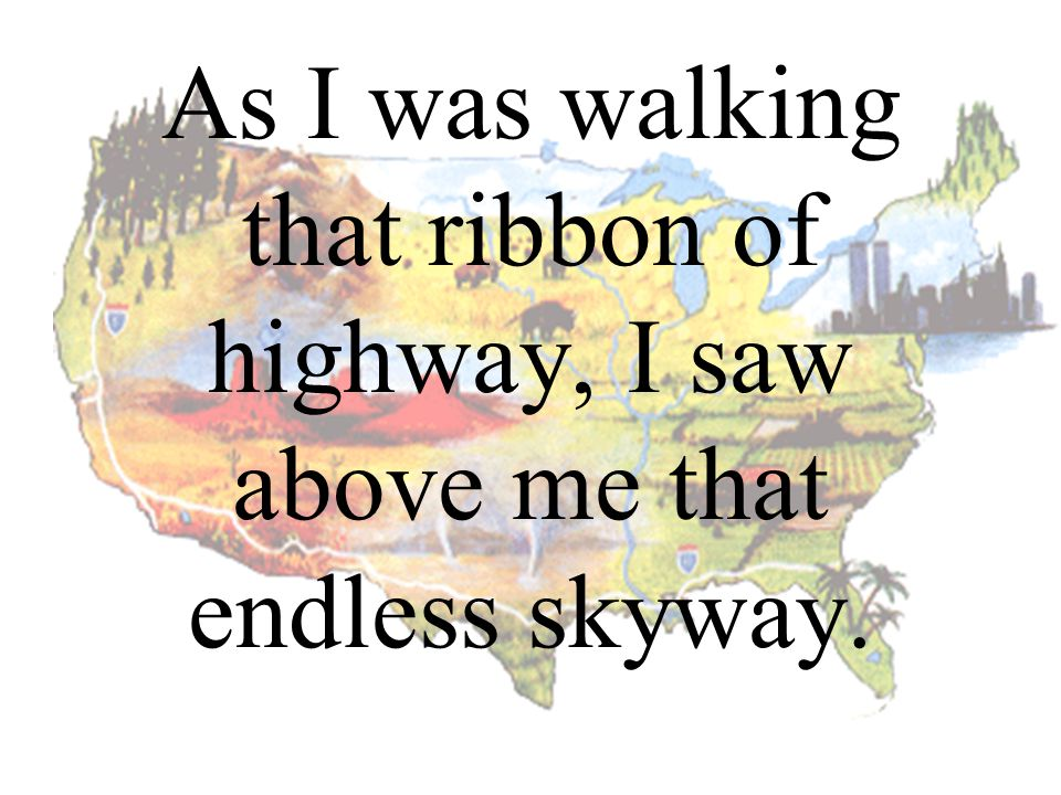 As I was walking that ribbon of highway, I saw above me that endless skyway.