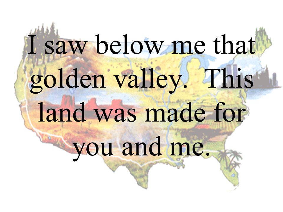 I saw below me that golden valley. This land was made for you and me.