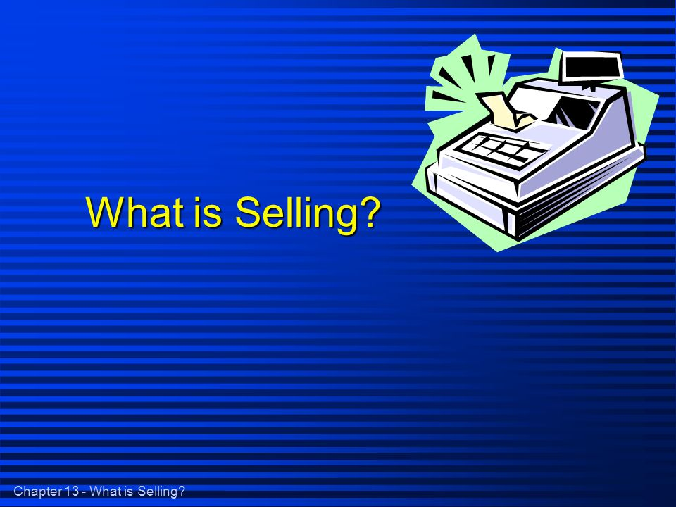Chapter 13 - What is Selling What is Selling