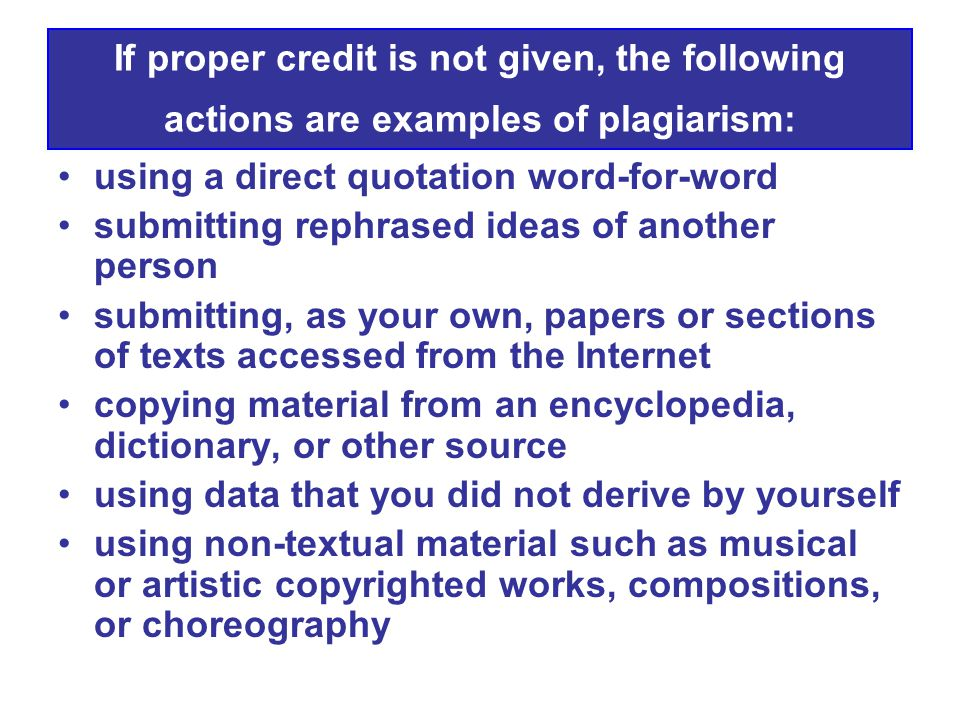 If proper credit is not given, the following actions are examples of plagiarism: using a direct quotation word-for-word submitting rephrased ideas of another person submitting, as your own, papers or sections of texts accessed from the Internet copying material from an encyclopedia, dictionary, or other source using data that you did not derive by yourself using non-textual material such as musical or artistic copyrighted works, compositions, or choreography