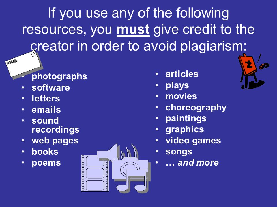 If you use any of the following resources, you must give credit to the creator in order to avoid plagiarism: articles plays movies choreography paintings graphics video games songs … and more photographs software letters emails sound recordings web pages books poems