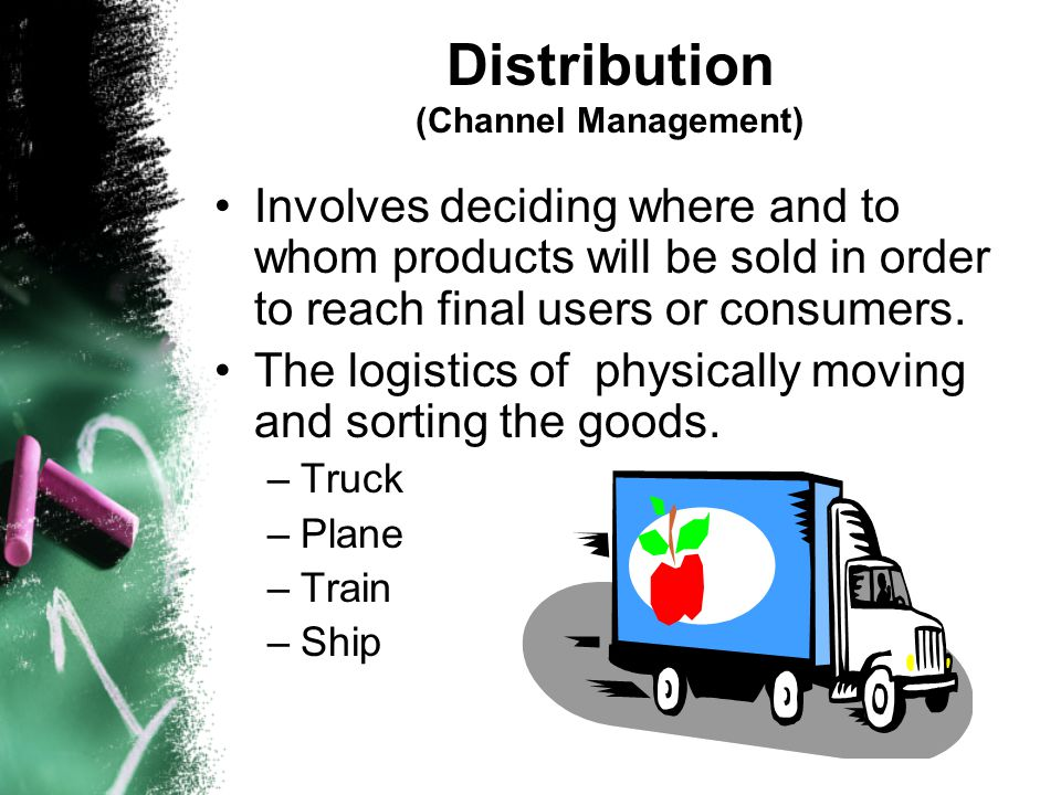 Distribution (Channel Management) Involves deciding where and to whom products will be sold in order to reach final users or consumers. The logistics