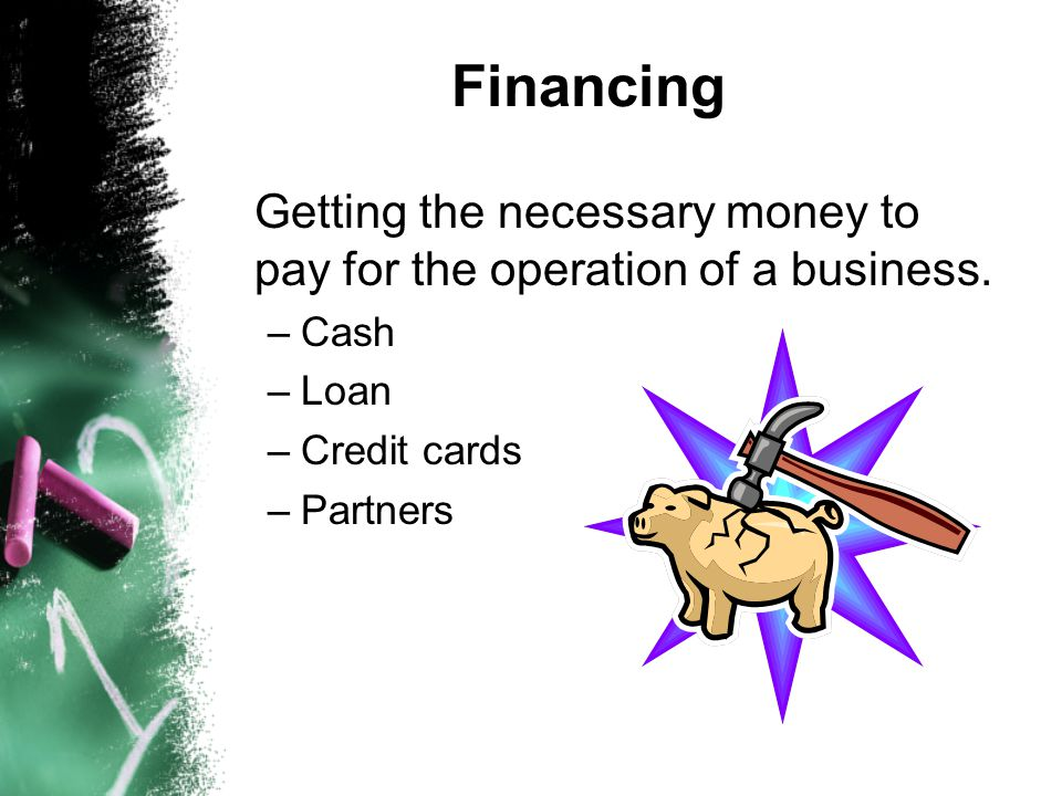 Financing Getting the necessary money to pay for the operation of a business. –Cash –Loan –Credit cards –Partners