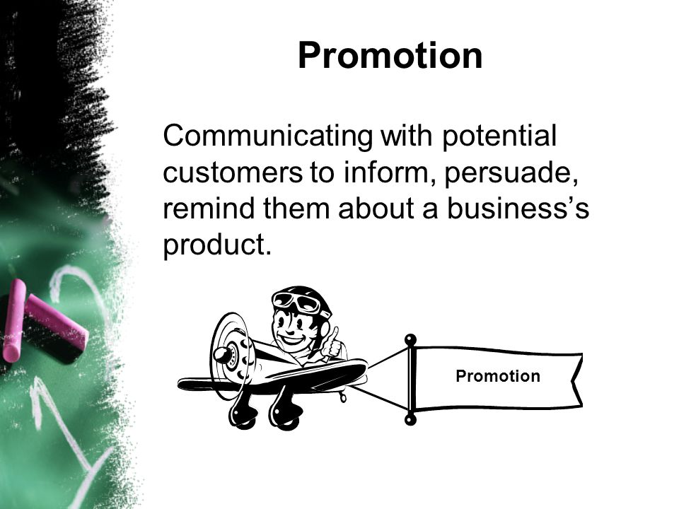 Promotion Communicating with potential customers to inform, persuade, remind them about a business's product. Promotion