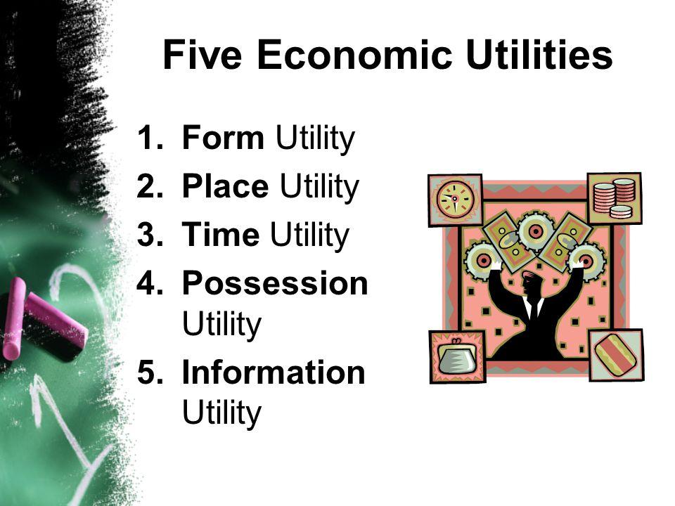 Five Economic Utilities 1.Form Utility 2.Place Utility 3.Time Utility 4.Possession Utility 5.Information Utility