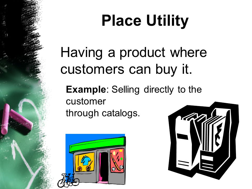Place Utility Having a product where customers can buy it. Example: Selling directly to the customer through catalogs.