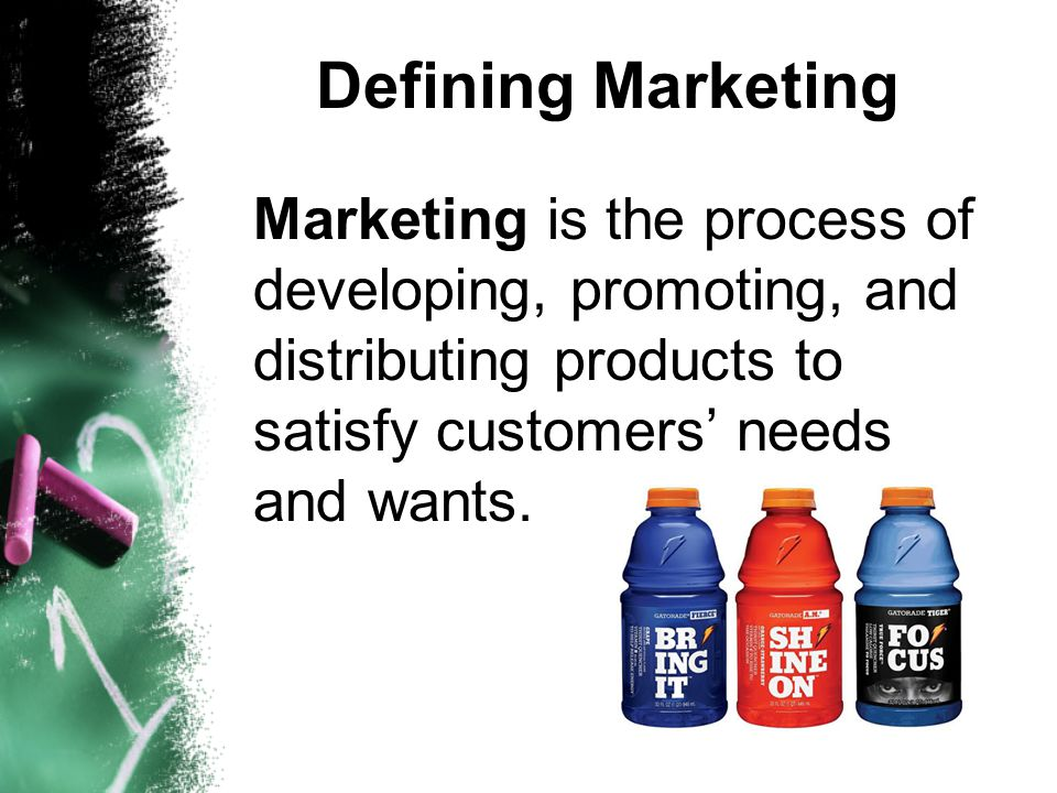 Defining Marketing Marketing is the process of developing, promoting, and distributing products to satisfy customers' needs and wants.