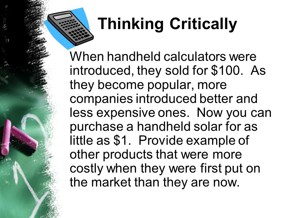 Thinking Critically When handheld calculators were introduced, they sold for $100. As they become popular, more companies introduced better and less e