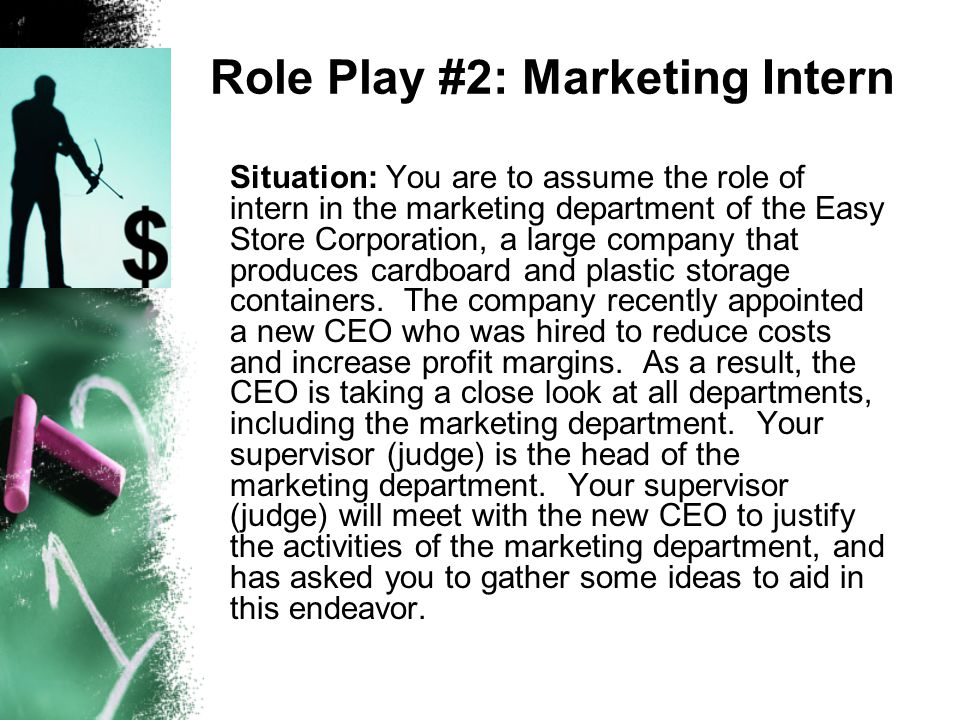 Role Play #2: Marketing Intern Situation: You are to assume the role of intern in the marketing department of the Easy Store Corporation, a large comp