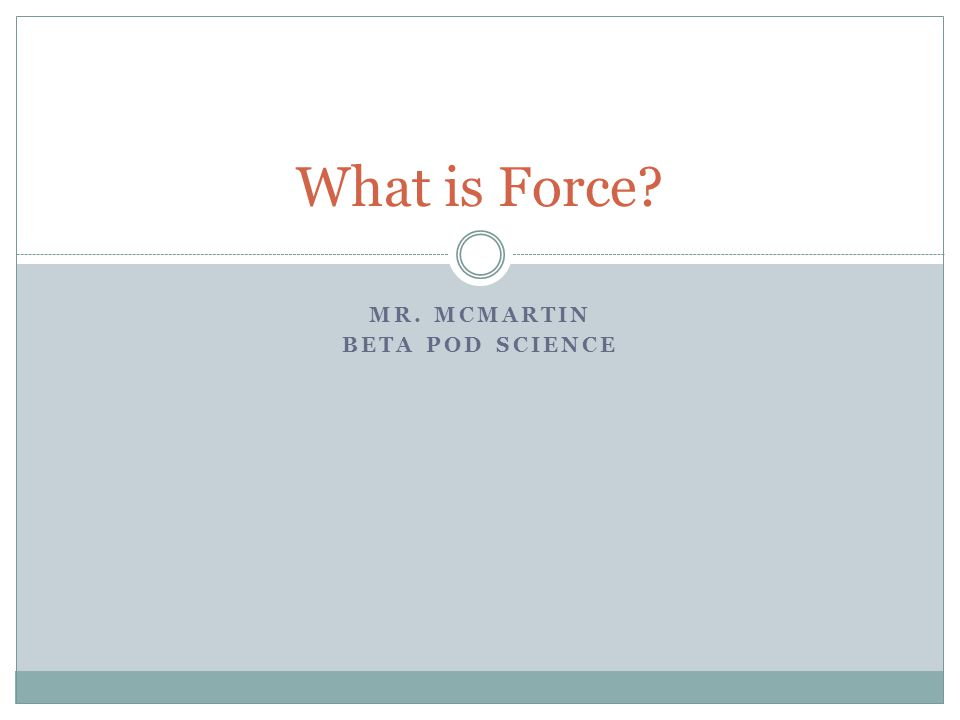 MR. MCMARTIN BETA POD SCIENCE What is Force?